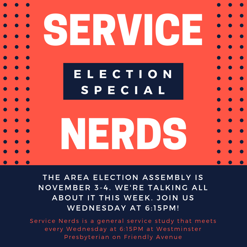 THE AREA ELECTION ASSEMBLY IS NOVEMBER 3-4. WE'RE TALKING ALL ABOUT IT THIS WEEK. JOIN US WEDNESDAY AT 6:15PM!  Service Nerds is a general service study that meets every Wednesday at 6:15PM at Westminster Presbyterian on Friendly Avenue